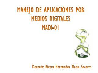 MANEJO DE APLICACIONES POR MEDIOS DIGITALES MADI-01 Docente : Rivera Hernandez Maria Socorro