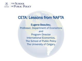 CETA: Lessons from NAFTA Eugene Beaulieu ,  Professor, Department of Economics and