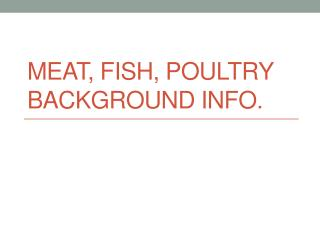 Meat, Fish, Poultry background Info.