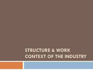 STRUCTURE  & WORK  CONTEXT OF THE INDUSTRY