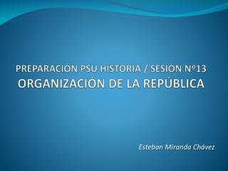 PREPARACIÓN PSU HISTORIA / SESIÓN Nº13 ORGANIZACIÓN DE LA REPÚBLICA
