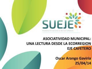 ASOCIATIVIDAD MUNICIPAL: UNA LECTURA DESDE LA ECORREGION  EJE CAFETERO Oscar Arango Gaviria