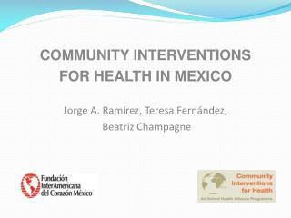 COMMUNITY INTERVENTIONS  FOR HEALTH IN MEXICO Jorge A. Ramírez, Teresa Fernández,