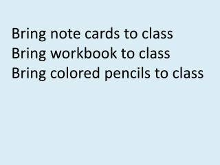 Bring note cards to class Bring workbook to class  Bring colored pencils to class