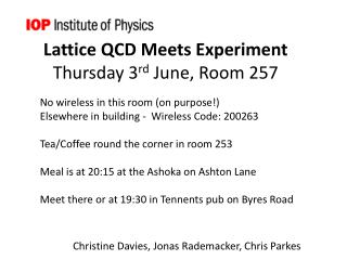 Lattice QCD Meets Experiment Thursday 3 rd  June, Room 257