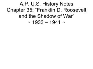 "A.P. U.S. History Notes Chapter 35: ""Franklin D. Roosevelt and the Shadow of War"" ~ 1933 – 1941 ~"