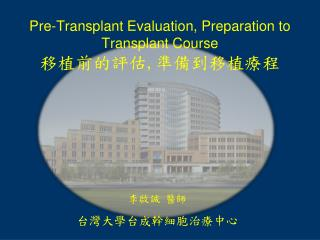 Pre-Transplant Evaluation, Preparation to Transplant Course 移植前的評估 , 準備到移植療程