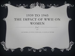 1939 to 1945  the impact OF WWII ON WOMEN