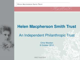 Helen Macpherson Smith Trust An Independent Philanthropic Trust Chris Wootton 8 October 2010