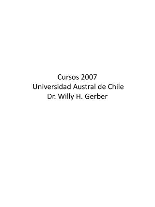 Cursos  2007  Universidad Austral de  Chile Dr. Willy H. Gerber