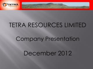 TETRA RESOURCES LIMITED Company Presentation December 2012