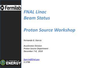 FNAL Linac  Beam Status  Proton Source Workshop Fernanda  G. Garcia Accelerator Division