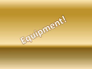 Equipment!