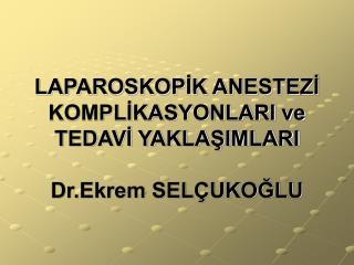 LAPAROSKOPIK ANESTEZI KOMPLIKASYONLARI ve TEDAVI YAKLASIMLARI  Dr.Ekrem SEL UKOGLU