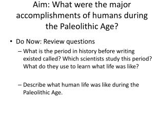 Aim: What were the major accomplishments of humans during the Paleolithic Age?