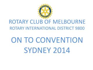 ROTARY CLUB OF MELBOURNE  ROTARY  INTERNATIONAL DISTRICT  9800 ON TO CONVENTION SYDNEY 2014