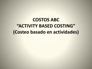 COSTOS ABC  ACTIVITY BASED COSTING  Costeo basado en actividades