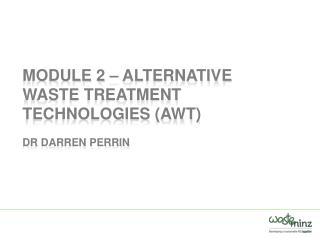 Module 2 – Alternative Waste Treatment Technologies (AWT ) Dr  Darren Perrin