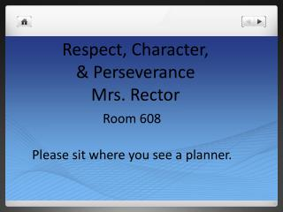 Respect, Character,  & Perseverance Mrs. Rector