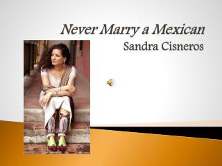 never marry a mexican by sandra cisneros In never marry a mexican, a short story by sandra cisneros, the main character clemencia remembers her family, her parents' culture, and her affair with a married man this story captures a glimpse of what it's like to be chicana, out of place and not knowing which class you belo.