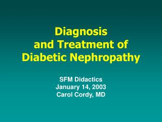 Diagnosis  and Treatment of Diabetic Nephropathy   SFM Didactics January 14, 2003 Carol Cordy, MD