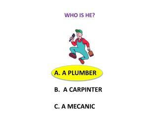 A. A PLUMBER B.   A CARPINTER C. A  MECANIC