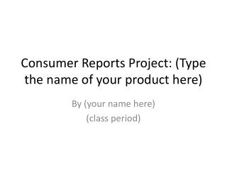 Consumer Reports Project	: (Type the name of your product here)