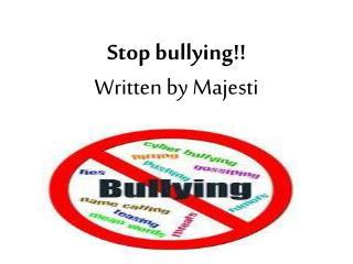 Stop  bullying !! Written by Majesti