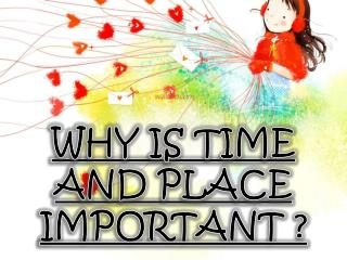 WHY IS TIME AND PLACE IMPORTANT ?