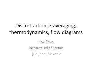 Discretization , z- averaging, thermodynamics, flow diagrams
