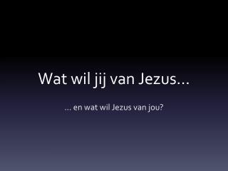 Wat wi l jij van Jezus…