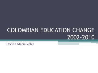 COLOMBIAN EDUCATION CHANGE 2002-2010