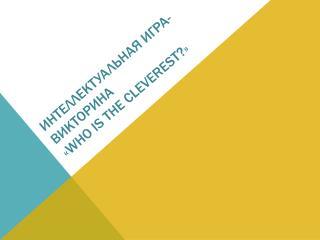 Интеллектуальная игра-викторина  « Who is the cleverest? »