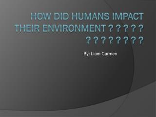How did humans impact their environment ? ? ? ? ? ? ? ? ? ? ? ? ?