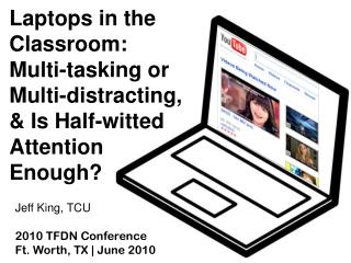 Laptops in the Classroom:  Multi-tasking or Multi-distracting , & Is Half-witted Attention Enough?