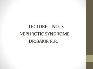 LECTURE    NO. 3     NEPHROTIC SYNDROME             DR:BAKIR R.R.