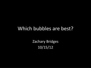 Which bubbles are best?