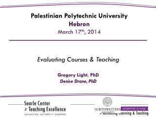 Evaluating Courses & Teaching Gregory Light,  PhD Denise Drane, PhD