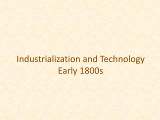 Industrialization and Technology Early 1800s