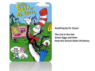Anything by Dr. Seuss: The Cat in the Hat Green Eggs and Ham How the Grinch Stole Christmas