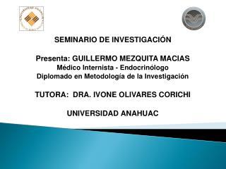 SEMINARIO DE INVESTIGACIÓN Presenta: GUILLERMO MEZQUITA MACIAS Médico Internista - Endocrinólogo