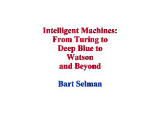 Intelligent Machines:  From Turing to  Deep Blue to Watson and Beyond Bart Selman