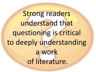 Strong readers  understand that  questioning is critical  to deeply understanding  a work