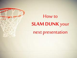 How to  SLAM DUNK  your next presentation