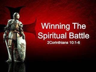 Winning The Spiritual Battle 2Corinthians 10:1-6