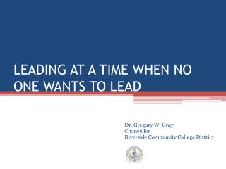 LEADING AT A TIME WHEN NO ONE WANTS TO LEAD