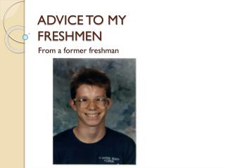 ADVICE TO MY FRESHMEN