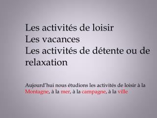 Les  activités  de  loisir Les  vacances Les  activités  de détente  ou  de relaxation