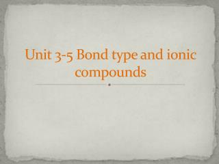 Unit 3-5 Bond type and  ionic compounds