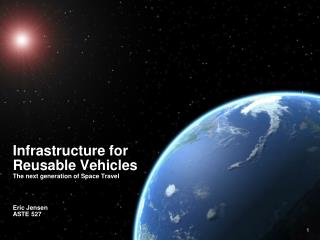 Infrastructure for Reusable Vehicles The next generation of Space Travel Eric Jensen  ASTE 527
